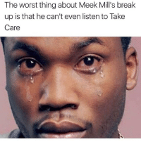 😂😂😂😂😂😂💀💀💀💀💀💀🐸🥃: The worst thing about Meek Mill's break  up is that he can't even listen to Take  Care 😂😂😂😂😂😂💀💀💀💀💀💀🐸🥃