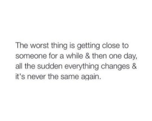 The Worst, Never, and All The: The worst thing is getting close to  someone for a while & then one day,  all the sudden everything changes &  it's never the same again.