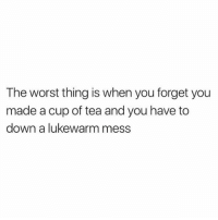 Memes, The Worst, and 🤖: The worst thing is when you forget you  made a cup of tea and you have to  down a lukewarm mess Hate this