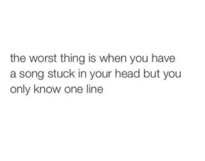 Head, The Worst, and A Song: the worst thing is when you have  a song stuck in your head but you  only know one line