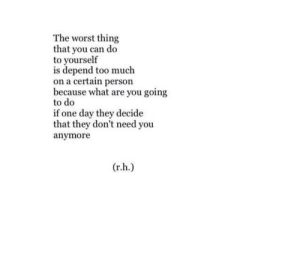 remanence-of-love:  What are you going to do of they decide they don't need you anymore…?  Follow for more relatable love and life quotes     feel free to message me or submit posts!! : The worst thing  that you can do  to yourself  is depend too much  on a certain person  because what are you going  to do  if one day they decide  that they don't need you  anymore remanence-of-love:  What are you going to do of they decide they don't need you anymore…?  Follow for more relatable love and life quotes     feel free to message me or submit posts!!