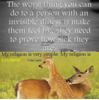 Memes, Dalai Lama, and 🤖: The worst thing you can  do to a person with an  invisible illness is make  them feel like they need  to prove how sick they  are,  My religion is very simple. My religion is  kindness  Dalai Lama Word