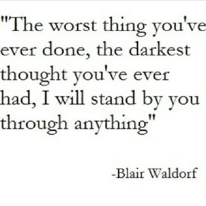 "https://iglovequotes.net/: ""The worst thing you've  ever done, the darkest  thought you've ever  had, I will stand by you  through anything""  -Blair Waldorf https://iglovequotes.net/"