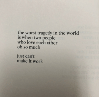 Love, The Worst, and Work: the worst tragedy in the world  is when two people  who love each other  oh so much  just can't  make it work