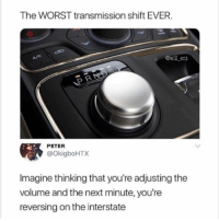 Memes, Radio, and The Worst: The WORST transmission shift EVER  wll ent  PETER  @OkigboHTX  Imagine thinking that you're adjusting the  volume and the next minute, you're  reversing on the interstate Turning down Cardi B's song after hearing it for the 5th time on the radio will have me flying through the windshield • Follow @savagememesss for more posts daily