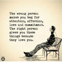 Personalize: The wrong person  makes you beg for  attention, affection,  Love and commitment.  The right person  gives you these  things because  they love you.  ID