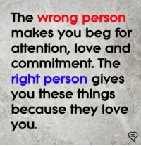 Attention Love: The wrong person  makes you beg for  attention, love and  commitment, The  righf person gives  you these things  because they love  you.