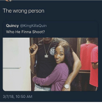 They violated his ass lmao: The wrong person  Quincy @KingKillaQuin  Who He Finna Shoot?  3/7/18, 10:50 AM They violated his ass lmao