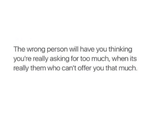 remanence-of-love:  ✨: The wrong person will have you thinking  you're really asking for too much, when its  really them who can't offer you that much. remanence-of-love:  ✨