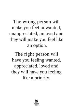 unwanted: The wrong person will  make you feel unwanted,  unappreciated, unloved and  they will make you feel like  an option.  The right person will  have you feeling wanted  appreciated, loved and  they will have you feeling  like a priority  LES