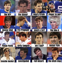 The many faces of Eli Manning... 😂😂😂  Credit - @TheMightyEROCK https://t.co/OX7XxNukdt: The WTF  The stoner Angry PirateFinger in But  Money shot I'm Pregnantsmell a Fart The she-li  Poopy PantsDirty Tampon  Am I Gay?  Gomer Pyle  Douche Bucket Constipated  Full Retard The Bitch slap The many faces of Eli Manning... 😂😂😂  Credit - @TheMightyEROCK https://t.co/OX7XxNukdt