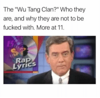 "Memes, Wu Tang Clan, and Lyrics: The ""Wu Tang Clan?"" Who they  are, and why they are not to be  fucked with. More at 11.  Lyrics 48 Best Memes Of The Week: http://ebaum.it/2hOyE1F"