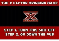 We Know Meme: THE X FACTOR DRINKING GAME  F A C T O R  STEP 1. TURN THIS SHIT OFF  STEP 2. GO DOWN THE PUB  We Know Memes