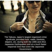 "America, cnn.com, and Community: The Yakuza, Japan's largest organized crime  syndicate, provided food, water, blankets,  diapers, etc. during both the 1995 and 2011  Japanese Earthquakes and at a much faster  response time than even the Japanese  Government ・・・ Even Japan's infamous mafia groups are helping out with the relief efforts and showing a strain of civic duty. Jake Adelstein reports on why the police don't want you to know about it. For more coverage of Japan's crisis. The worst of times sometimes brings out the best in people, even in Japan's ""losers"" a.k.a. the Japanese mafia, the yakuza. Hours after the first shock waves hit, two of the largest crime groups went into action, opening their offices to those stranded in Tokyo, and shipping food, water, and blankets to the devastated areas in two-ton trucks and whatever vehicles they could get moving. The day after the earthquake the Inagawa-kai (the third largest organised crime group in Japan which was founded in 1948) sent 20-five four-ton trucks filled with paper diapers, instant ramen, batteries, flashlights, drinks, and the essentials of daily life to the Tohoku region. An executive in Sumiyoshi-kai, the second-largest crime group, even offered refuge to members of the foreign community—something unheard of in a still slightly xenophobic nation, especially amongst the right-wing yakuza. The Yamaguchi-gumi, Japan's largest crime group, under the leadership of Tadashi Irie, has also opened its offices across the country to the public and been sending truckloads of supplies, but very quietly and without any fanfare. The Inagawa-kai has been the most active because it has strong roots in the areas hit. It has several ""blocks"" or regional groups. Between midnight on March 12th and the early morning of March 13th, the Inagawa-kai Tokyo block carried 50 tons of supplies to Hitachinaka City Hall. FuckTheGovernment WeAreAnonymous Anonymous WW3 MissArmy_anons Army_anons CorruptedSystem CNN HumanRights Allah Islam MuslimBan WarCrimes Love BigPharma Saudi America Turkey Israel UnitedKingdom NATO UnitedNations Russia Korea Syria Iraq Libya FreePalestine BoycottIsrael."