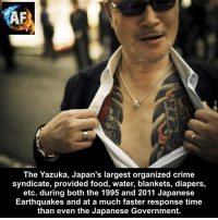 earthquakes: The Yazuka, Japan's largest organized crime  syndicate, provided food, water, blankets, diapers,  etc. during both the 1995 and 2011 Japanese  Earthquakes and at a much faster response time  than even the Japanese Government.