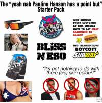 """pauline hanson: The """"yeah nah Pauline Hanson has a point but""""  Starter Pack  WHY SHOULD  EVERY CUSTOMER  AT THIS SUBWAY  HAVE TO EAT MEAT  SACRIFICED TO  ALLAH  SPITA  END ISLAMISATION!  BOYCOTT  WAY  """"it's got nothing to do with  thëre (sic) skin colour!""""  SC"""