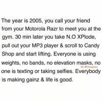 Take me back 😫: The year is 2005, you call your friend  from your Motorola Razr to meet you at the  gym. 30 min later you take N.O XPlode,  pull out your MP3 player & scroll to Candy  Shop and start lifting. Everyone is using  weights, no bands, no elevation masks, no  one is texting or taking selfies. Everybody  is making qainz & life is good  IG: @thegainz Take me back 😫