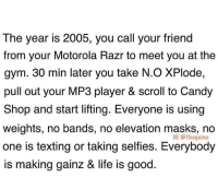 "50 Cent, Alive, and Candy: The year is 2005, you call your friend  from your Motorola Razr to meet you at the  gym. 30 min later you take N.O XPlode,  pull out your MP3 player & scroll to Candy  Shop and start lifting. Everyone is using  weights, no bands, no elevation masks, no  one is texting or taking selfies. Everybody  is making gainz & life is good  IC: @thegainz No crossfit, no bands, no air pods, no ""lit"", no Travis Scott, no Post Malone, no Migos. Back when people lifted to real rap like 50 Cent, 2Pac, Eminem, DMX, and Three 6 Mafia...what a time to be alive 😔 via @thegainz"