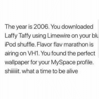 What a time to be alive 😂😭 https://t.co/ay6nyLdWo9: The year is 2006. You downloaded  Laffy Taffy using Limewire on your blu  Pod shuffle. Flavor flav marathon is  airing on VH1. You found the perfect  wallpaper for your MySpace profile.  shiit. what a time to be alive What a time to be alive 😂😭 https://t.co/ay6nyLdWo9