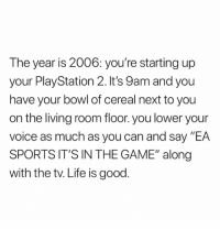 "Life, PlayStation, and Sports: The year is 2006: you're starting up  your PlayStation 2. It's 9am and you  have your bowl of cereal next to you  on the living room floor. you lower your  voice as much as you can and say ""EA  SPORTS IT'S IN THE GAME"" along  with the tv. Life is good"