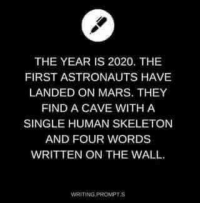 "Dank, Mars, and Single: THE YEAR IS 2020. THE  FIRST ASTRONAUTS HAVE  LANDED ON MARS. THEY  FIND A CAVE WITH A  SINGLE HUMAN SKELETON  AND FOUR WORDS  WRITTEN ON THE WALL.  WRITING PROMPTS ""Where my frickin shrimp"""