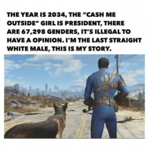 "Memes, Girl, and Movie: THE YEAR IS 2034, THE ""CASH ME  OUTSIDE"" GIRL IS PRESIDENT, THERE  ARE 67,298 GENDERS, IT'S ILLEGAL TO  HAVE A OPINION. I'M THE LAST STRAIGHT  WHITE MALE, THIS IS MY STORY This movie looks amazing. I'm gonna be real sad when the anti vaxxers catch and unvaccinate his dog 😭😭😭😭😭😭😭😭"
