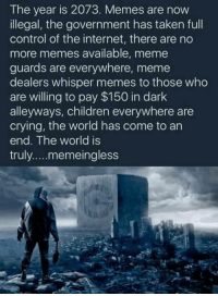 No More Memes: The year is 2073. Memes are now  illegal, the government has taken full  control of the internet, there are no  more memes available, meme  guards are everywhere, meme  dealers whisper memes to those who  are willing to pay $150 in dark  alleyways, children everywhere are  crying, the world has come to an  end. The world is  truly. ....memeingless