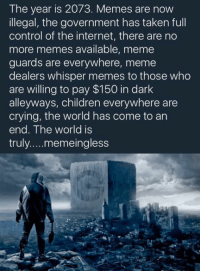 No More Memes: The year is 2073. Memes are now  illegal, the government has taken full  control of the internet, there are no  more memes available, meme  guards are everywhere, meme  dealers whisper memes to those who  are willing to pay $150 in dark  alleyways, children everywhere are  crying, the world has come to an  end. The world is  truly memeingless