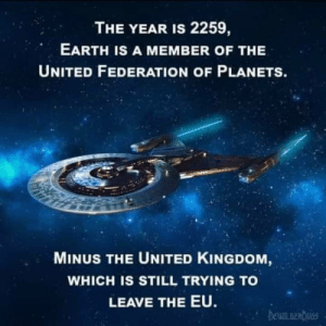 come on already!: THE YEAR IS 2259,  EARTH IS A MEMBER OF THE  UNITED FEDERATION OF PLANETS.  MINUS THE UNITED KINGDOM,  WHICH IS STILL TRYING TO  LEAVE THE EU.  DEWIL DERDUGS come on already!