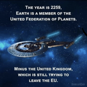 …: THE YEAR IS 2259,  EARTH IS A MEMBER OF THE  UNITED FEDERATION OF PLANETS.  MINUS THE UNITED KINGDOM,  WHICH IS STILL TRYING TO  LEAVE THE EU.  DEWILDERDUGS …