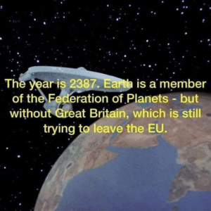 Still as valid as ever: The year is 2387. Earth is a member  of the Federation of Planets but  without Great Britain, which is still  trying to leave the EU. Still as valid as ever