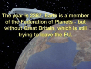 Earth, Planets, and Britain: The year is 2387. Earth is a member  of the Federation of Planets-but  without Great Britain, which is still  trying to leave the EU.