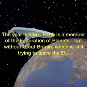 Earth, Planets, and Britain: The year is 2387. Earth is a member  of the Federation of Planets -but  without Great Britain, which is still  trying to leave the EU. Brexit