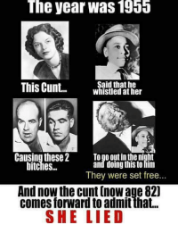 Memes, Cunt, and Free: The  year was  1955  This Cunt  Said that he  whistled at her  Causing these2 To go out inthe night  and doing this to im  They were set free...  bitches..  And now the cunt [now age 82)  comes forward to admit that...  SHE LIED