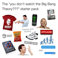 "We all know someone like this.. 😩😂 WSHH (via @memegourmet): The ""you don't watch the Big Bang  Theory???"" starter pack  MONSTER  ENERGY  BAZINGA!  *clapping while  laughing*  APPLAUSE  eetOS  IMPACT FONT  Hey wanna come watch the Big  Bang Theory at my place????  I'm busy  Haha ok, next week!  Read 7:31 PM We all know someone like this.. 😩😂 WSHH (via @memegourmet)"