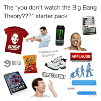 """Dank Memes, Big Bang, and Monsters: The """"you don't watch the Big Bang  Theory???"""" starter pack  MONSTER  ENERGY  BAZINGA!  *clapping while  laughing*  APPLAUSE  eelOS  IMPACT FONT  Hey wanna come watch the Big  Bang Theory at my place????  SCIENCE  I'm busy  Haha ok, next week!  Read 7:31 PM @memegourmet has the spiciest memes on IG."""