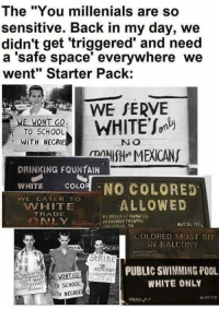 """drinking fountain: The """"You millenials are so  sensitive. Back in my day, we  didn't get 'triggered' and need  a 'safe space' everywhere we  went"""" Starter Pack:  WE SERVE  WE WONT GO,  TO SCHOOL  WITH NECRDE  NO  2ANIfH MEXICANS  DRINKING FOUNTAIN  WHITE  COLO  NO COLORED  VVE CATER TO  ALLOWED  HITE  TRADE  BY ORDER OF MANAGER  BROADWAY THEATRE  MAY 26, 1925  i NOX VILLE, TN  COLORED MUST Sin  BALCONY  PUBLIC SWIMMINGPOOL  AGMinsk  WHITE ONLY  no Seheni TO SCHOOL  WITH NEGRO"""