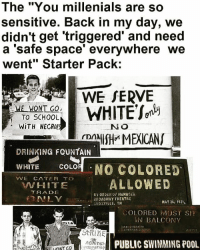"""Ugh! Seriously! 🙄🙄 - blacklivesmatter racism institutionalizedracism massincarceration HereToStay: The """"You millenials are so  sensitive. Back in my day, we  didn't get triggered and need  a 'safe space' everywhere we  went"""" Starter Pack:  WE SERVE  WHITE  WE WONT GO  TO SCHOOL  WITH NECROI  NO  NISH MEXICANS  rDA  DRINKING FOUNTAIN  WHITE  COLOR  NO COLORED  VVE CATER TO  ALLOWED  AN HITE  TRA DE  BY ORDER OF MANAGER  BROADWAY THEATRE  MAY 26, 1925.  iLIOXVILLE, TN  SOLORED MUST SI!  BALCONY  StRIHE  AGAinst  PUBLIC SWIMMING POOL Ugh! Seriously! 🙄🙄 - blacklivesmatter racism institutionalizedracism massincarceration HereToStay"""