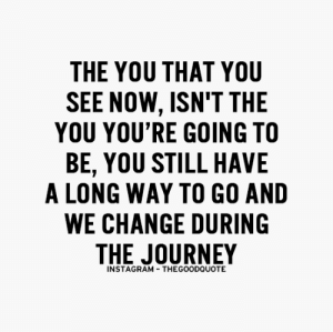 Instagram, Journey, and Target: THE YOU THAT YOU  SEE NOW, ISN'T THE  YOU YOU'RE GOING TO  BE, YOU STILL HAVE  A LONG WAY TO GO AND  WE CHANGE DURING  THE JOURNEY  INSTAGRAM -THEGOODQUOTE kushandwizdom: