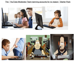 """The """" YouTube Moderator Team banning accounts for no reason """" Starter Pack: The """" YouTube Moderator Team banning accounts for no reason """" Starter Pack"""