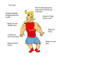 """The Zhad: The Zhad  Kind to all because he  believes he should pay  it forward  Single-handedly  bringing back the  mullet  Above a Thad,  below a Lad  Made his own  """"ZHAD"""" shirt.  Zhod  Magnum  dong  Letting you  know his name  Made his own  Gives workout  jorts  advice The Zhad"""
