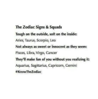 from @bennie_luvv @the_zodiac_quotes: More fun please click and follow @bennie_luvv Zodiac Facts here! http:-zodiacspot.co- Bennie_luvv Follow4follow Fff Ifb: The Zodiac Signs & Squads  Tough on the outside, soft on the inside:  Aries, Taurus, Scorpio, Leo  Not always as sweet or innocent as they seem:  Pisces, Libra, Virgo, Cancer  They'll make fun of you without you realizing it:  Aquarius, Sagittarius, Capricorn, Gemini  @Know The Zodiac from @bennie_luvv @the_zodiac_quotes: More fun please click and follow @bennie_luvv Zodiac Facts here! http:-zodiacspot.co- Bennie_luvv Follow4follow Fff Ifb