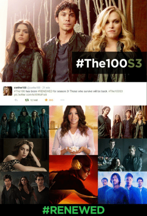 braveprincessrebelking:  OH GOD, YESSSSSSSSSSSS!!!!!!!!!!!!!   THE 100 SEASON 3 HERE WE GO LADIES AND GENTLEMAN!!!!!!!!!  I'M DYING OF HAPPINESS!!!!!!!!!!  YESSSSSSSSSSSSSSS!!!!!!!!!!  THIS RENEWAL MAKE MY DAY A LOT BETTER!!!!!!!!!!!  Source: [x] [x]:  #The100S3  cwthe100 @cwthe100 - 21 min  #The100 has been #RENEWED for season 3! Those who survive will be back. #The10oS3  pic.twitter.com/ts1ERMFxzi  * 895  13 1,1 mil   braveprincessrebelking:  OH GOD, YESSSSSSSSSSSS!!!!!!!!!!!!!   THE 100 SEASON 3 HERE WE GO LADIES AND GENTLEMAN!!!!!!!!!  I'M DYING OF HAPPINESS!!!!!!!!!!  YESSSSSSSSSSSSSSS!!!!!!!!!!  THIS RENEWAL MAKE MY DAY A LOT BETTER!!!!!!!!!!!  Source: [x] [x]