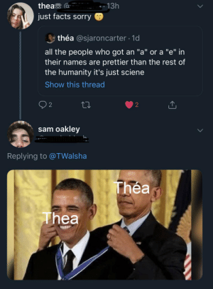 """I saw an opportunity...: thea  13h  just facts sorry  théa @sjaroncarter 1d  all the people who got an """"a"""" or a """"e"""" in  their names are prettier than the rest of  the humanity it's just sciene  Show this thread  2  2  sam oakley  mhuhhu  Replying to @TWalsha  Thea  Thea I saw an opportunity..."""