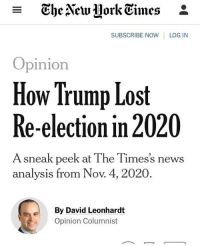 Not gonna happen: - TheAew Hork Eimes *  SUBSCRIBE NOW LOG IN  Opinion  How Trump Lost  Re-election in 2020  A sneak peek at The Times's news  analysis from Nov. 4, 2020  By David Leonhardt  Opinion Columnist Not gonna happen