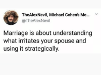 Dank, Marriage, and Michael: TheAlexNevil, Michael Cohen's Me.. v  @TheAlexNevil  Marriage is about understanding  what irritates your spouse and  using it strategically.