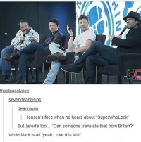 """Im babysitting right now and im sooo tired: thealpacalypse  sevendeanlysins  deanmoan  Jensen's face when he hears about """"SuperWhoLock""""  But Jared's too.. """"Can someone translate that from British?""""  While Mark is all """"yeah I love this shit Im babysitting right now and im sooo tired"""