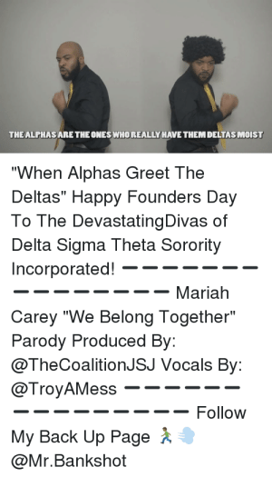 "Delta sigma theta birthday Memes: THEALPHAS ARE THE ONES WHOREALLY HAVE THEM DELTAS MOIST  ""When Alphas Greet The  Deltas"" Happy Founders Day  To The DevastatingDivas of  Delta Sigma Theta Sorority  Incorporated!  Mariah  Carey ""We Belong Together""  Parody Produced By:  @TheCoalitionJSJ Vocals By:  @TroyAMess  Follow  My Back Up Page  @Mr.Bankshot Delta sigma theta birthday Memes"
