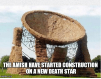Death Star, Fire, and Funny: THEAMISH HAVE STARTED CONSTRUCTION  ONA NEW DEATH STAR  imgflip.com Looks like they are going to fire it at God.