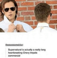 Join my shoutout hour: theawesomeinisz:  Supernatural is actually a really long  heartbreaking Chevy Impala  commercial Join my shoutout hour